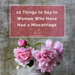 10 Things to Say to Women Who Have Had a​ Miscarriage​